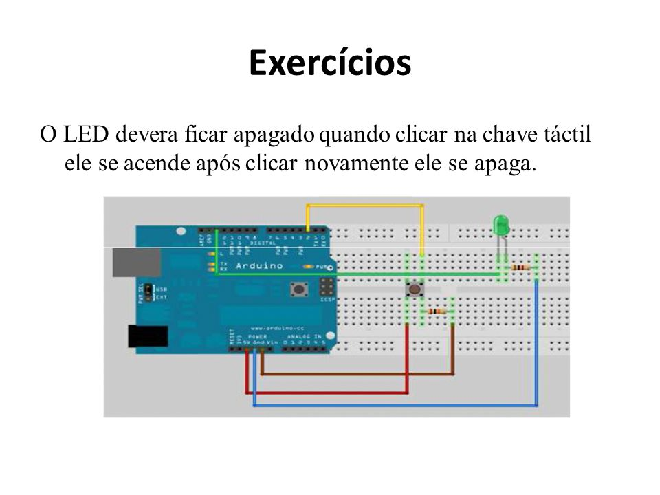 Exercícios O LED devera ficar apagado quando clicar na chave táctil ele se acende após clicar novamente ele se apaga.