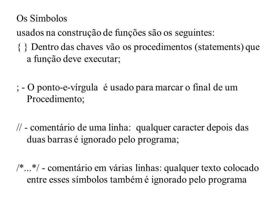 Os Símbolos usados na construção de funções são os seguintes: { } Dentro das chaves vão os procedimentos (statements) que a função deve executar; ; - O ponto-e-vírgula é usado para marcar o final de um Procedimento; // - comentário de uma linha: qualquer caracter depois das duas barras é ignorado pelo programa; /*...*/ - comentário em várias linhas: qualquer texto colocado entre esses símbolos também é ignorado pelo programa