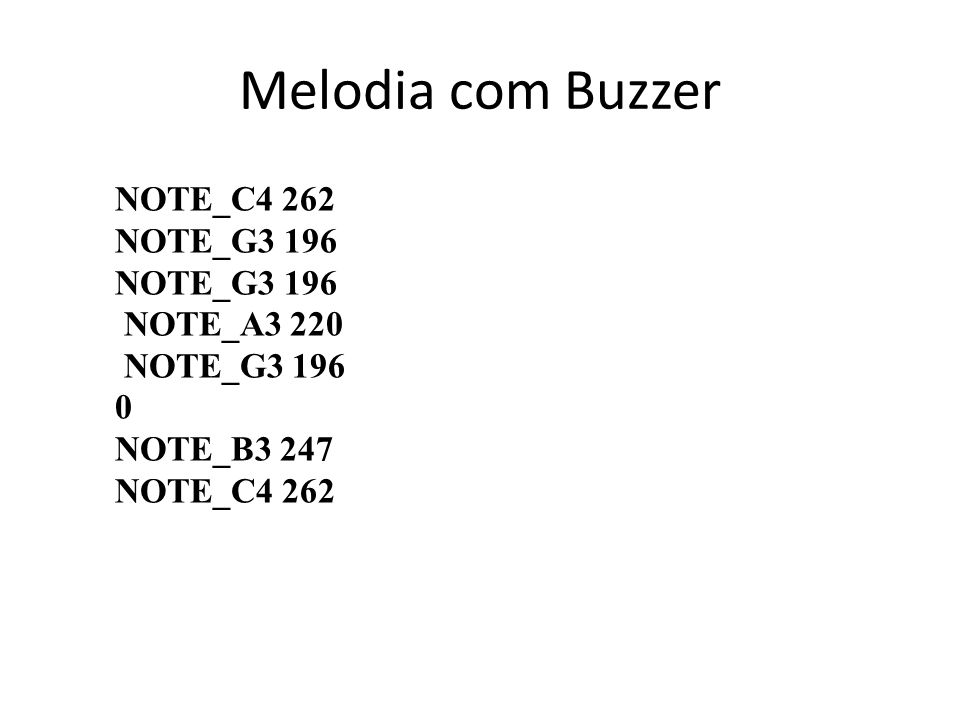Melodia com Buzzer NOTE_C4 262 NOTE_G3 196 NOTE_A3 220 NOTE_G3 196 0 NOTE_B3 247 NOTE_C4 262