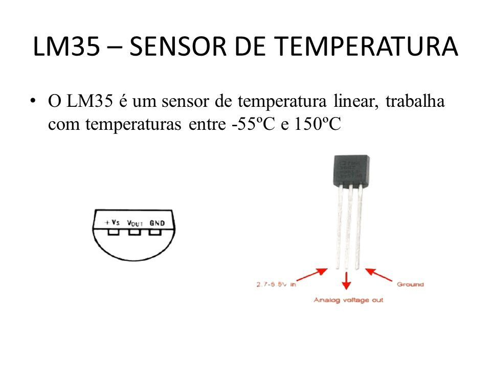LM35 – SENSOR DE TEMPERATURA O LM35 é um sensor de temperatura linear, trabalha com temperaturas entre -55ºC e 150ºC