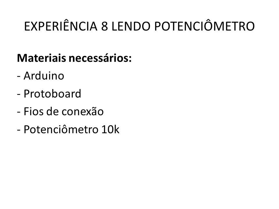 EXPERIÊNCIA 8 LENDO POTENCIÔMETRO Materiais necessários: - Arduino - Protoboard - Fios de conexão - Potenciômetro 10k