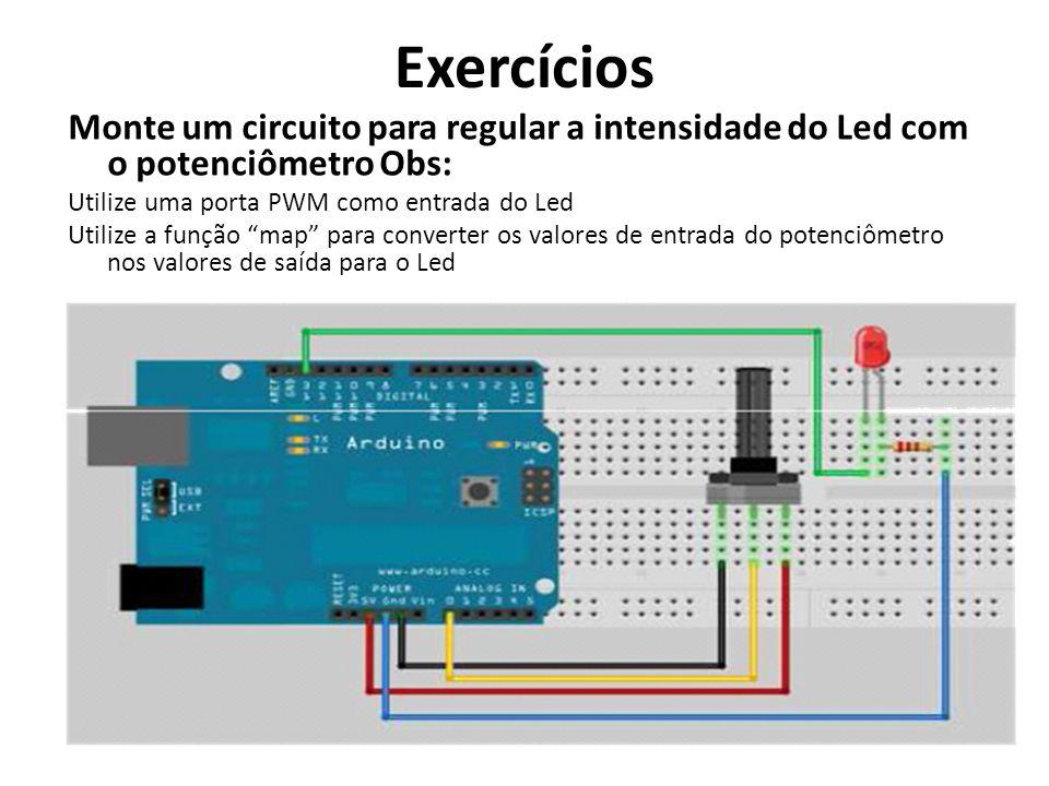 Exercícios Monte um circuito para regular a intensidade do Led com o potenciômetro Obs: Utilize uma porta PWM como entrada do Led Utilize a função map para converter os valores de entrada do potenciômetro nos valores de saída para o Led