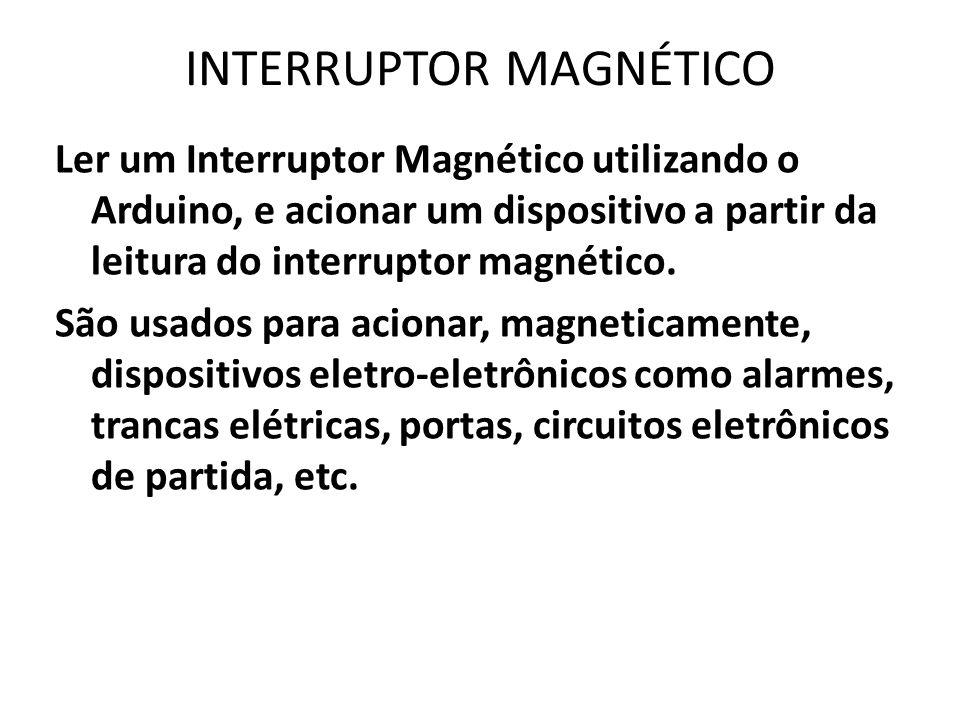 INTERRUPTOR MAGNÉTICO Ler um Interruptor Magnético utilizando o Arduino, e acionar um dispositivo a partir da leitura do interruptor magnético.