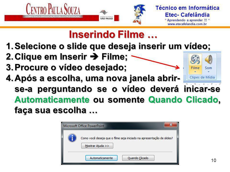 Técnico em Informática Etec- Cafelândia Aprendendo a aprender !!! www.etecafelandia.com.br Inserindo Filme … 1.Selecione o slide que deseja inserir um