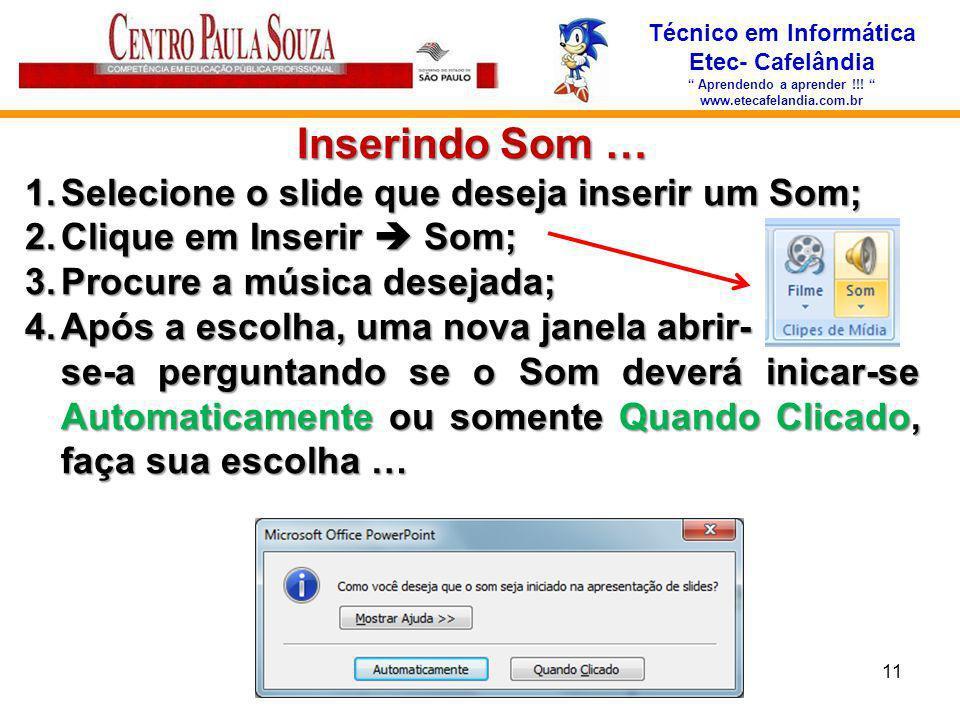 Técnico em Informática Etec- Cafelândia Aprendendo a aprender !!! www.etecafelandia.com.br Inserindo Som … 1.Selecione o slide que deseja inserir um S
