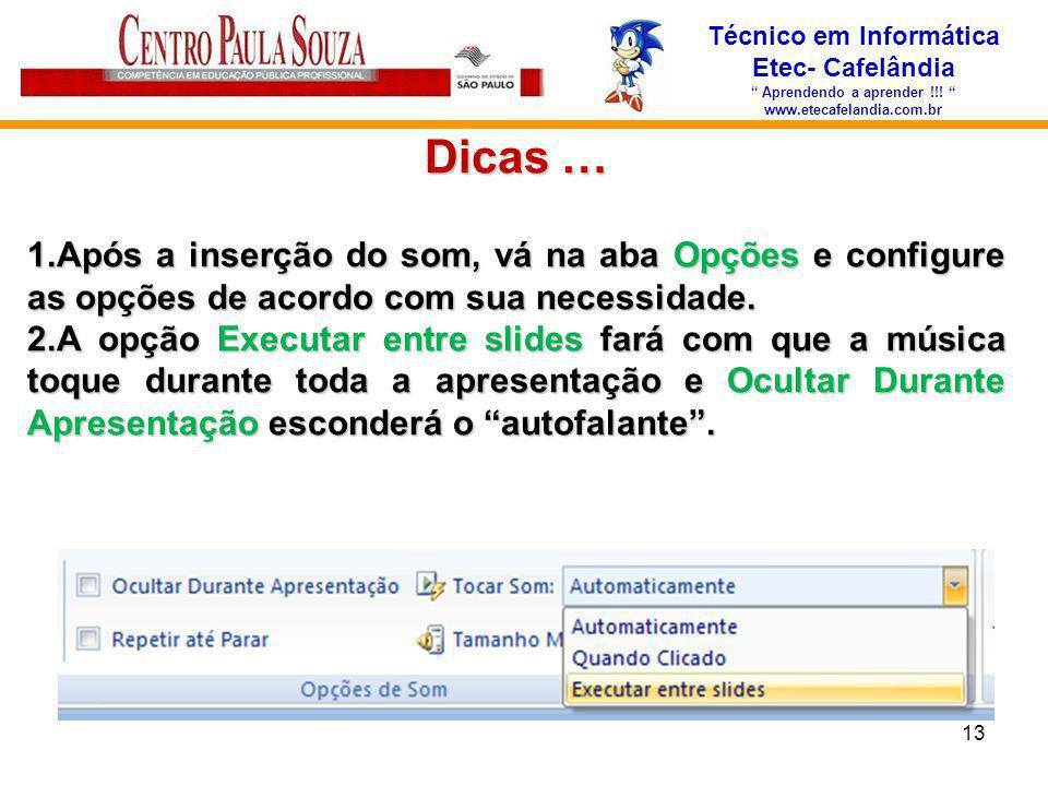 Técnico em Informática Etec- Cafelândia Aprendendo a aprender !!! www.etecafelandia.com.br Dicas … 1.Após a inserção do som, vá na aba Opções e config