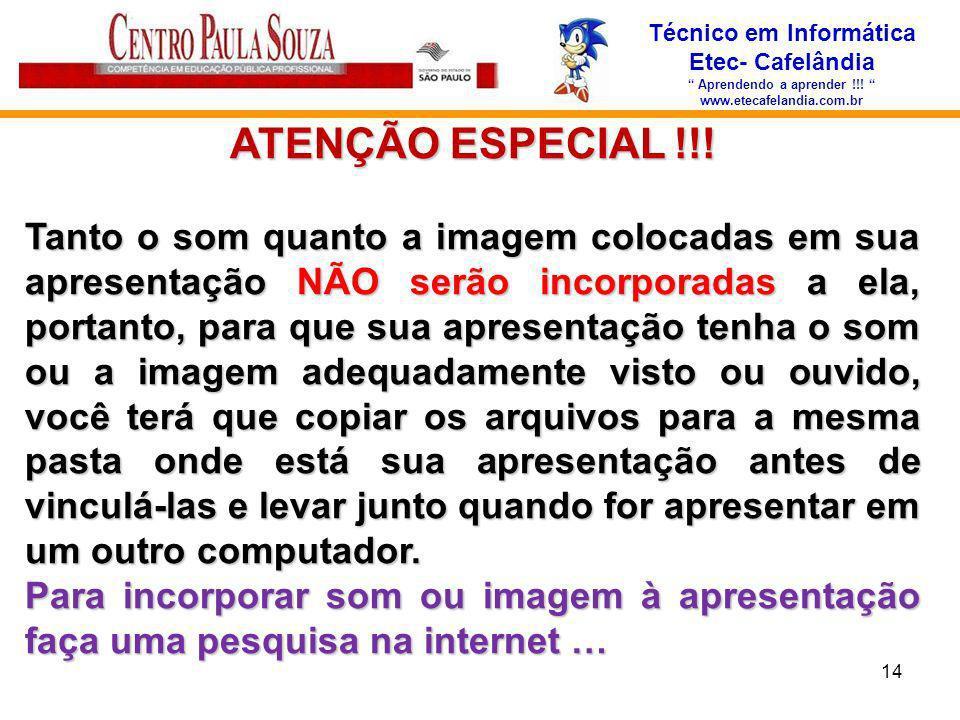 Técnico em Informática Etec- Cafelândia Aprendendo a aprender !!! www.etecafelandia.com.br ATENÇÃO ESPECIAL !!! Tanto o som quanto a imagem colocadas