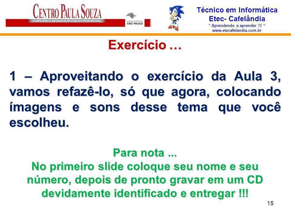 Técnico em Informática Etec- Cafelândia Aprendendo a aprender !!! www.etecafelandia.com.br 15 Exercício … 1 – Aproveitando o exercício da Aula 3, vamo