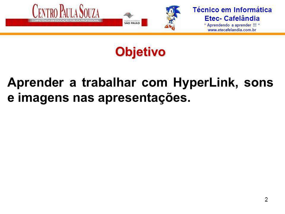 Técnico em Informática Etec- Cafelândia Aprendendo a aprender !!! www.etecafelandia.com.br Objetivo Aprender a trabalhar com HyperLink, sons e imagens