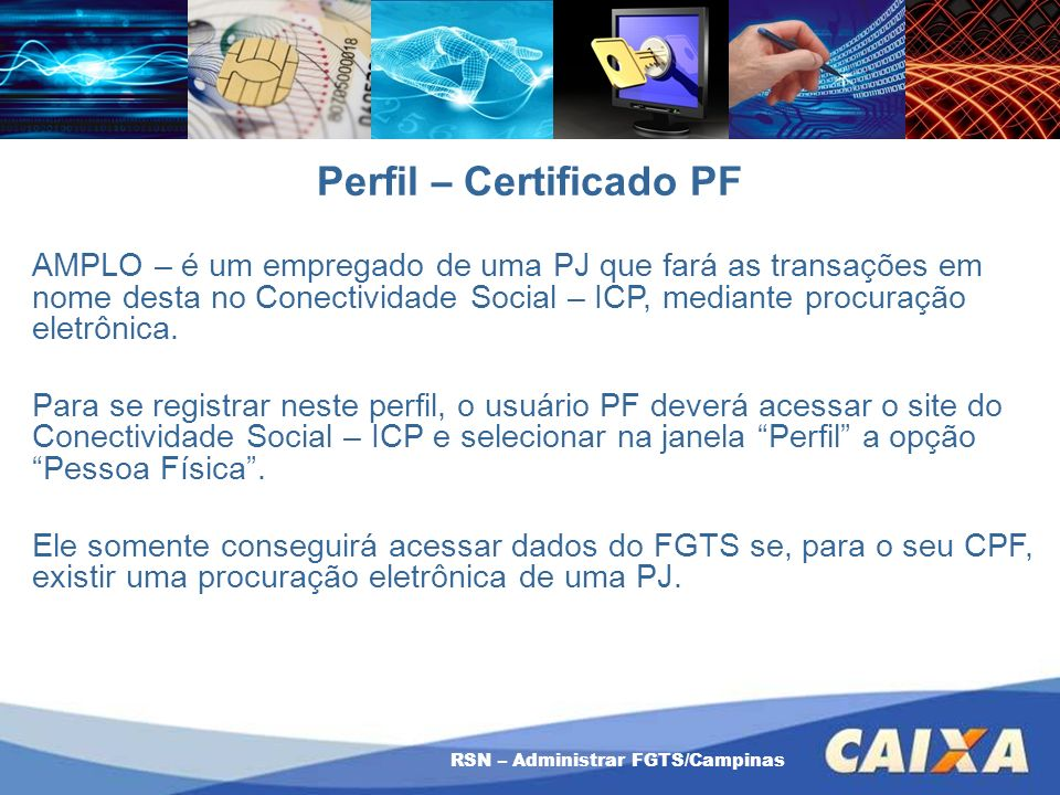 RSN – Administrar FGTS/Campinas Perfil – Certificado PF AMPLO – é um empregado de uma PJ que fará as transações em nome desta no Conectividade Social