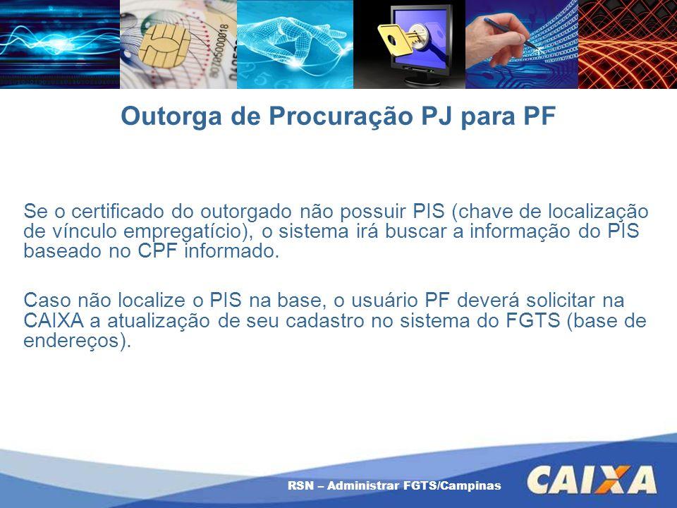 RSN – Administrar FGTS/Campinas Outorga de Procuração PJ para PF Se o certificado do outorgado não possuir PIS (chave de localização de vínculo empreg