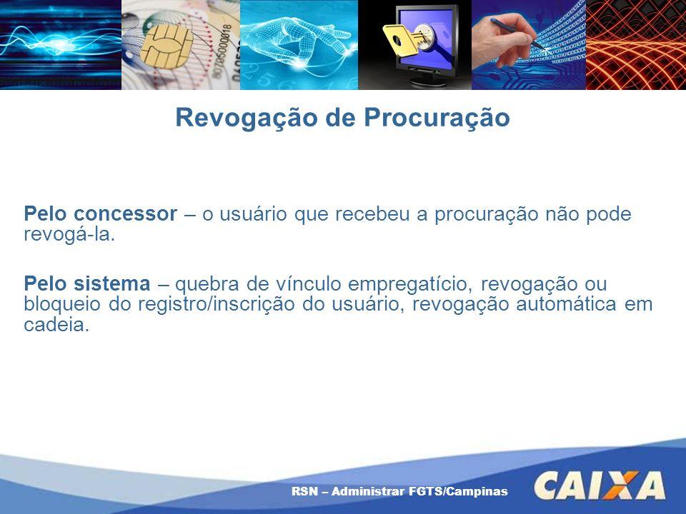 RSN – Administrar FGTS/Campinas Revogação de Procuração Pelo concessor – o usuário que recebeu a procuração não pode revogá-la. Pelo sistema – quebra