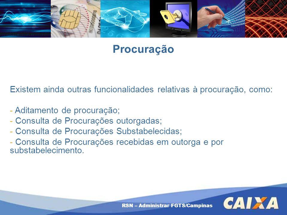 RSN – Administrar FGTS/Campinas Procuração Existem ainda outras funcionalidades relativas à procuração, como: - Aditamento de procuração; - Consulta d