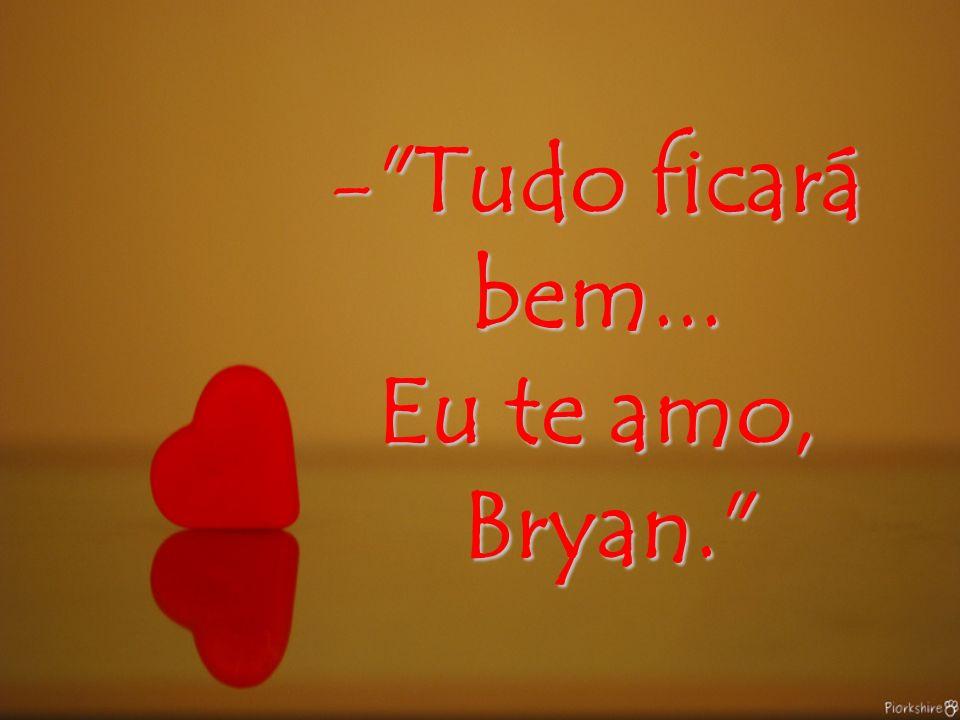 - - - - Tudo ficará bem... Eu te amo, Bryan.