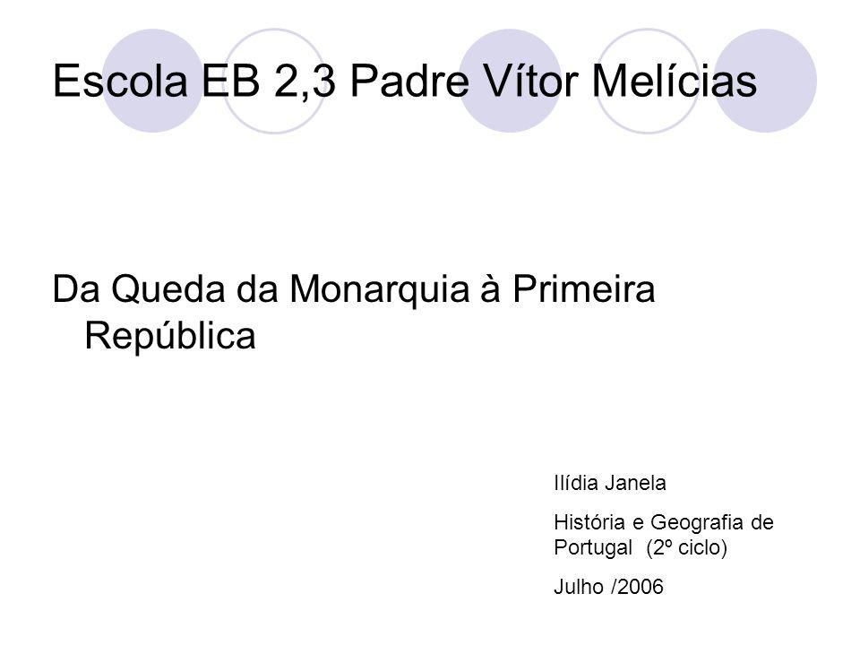 Escola EB 2,3 Padre Vítor Melícias Da Queda da Monarquia à Primeira República Ilídia Janela História e Geografia de Portugal (2º ciclo) Julho /2006
