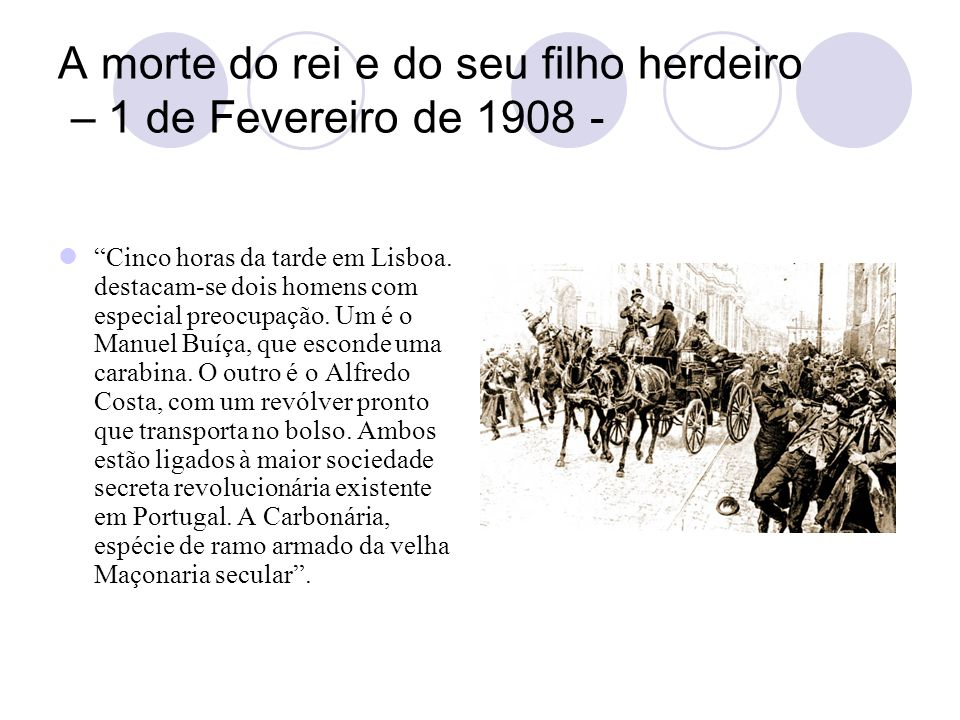A morte do rei e do seu filho herdeiro – 1 de Fevereiro de 1908 - Cinco horas da tarde em Lisboa. destacam-se dois homens com especial preocupação. Um