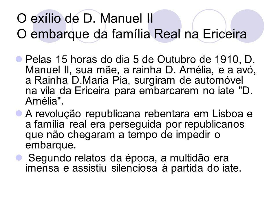 O exílio de D. Manuel II O embarque da família Real na Ericeira Pelas 15 horas do dia 5 de Outubro de 1910, D. Manuel II, sua mãe, a rainha D. Amélia,