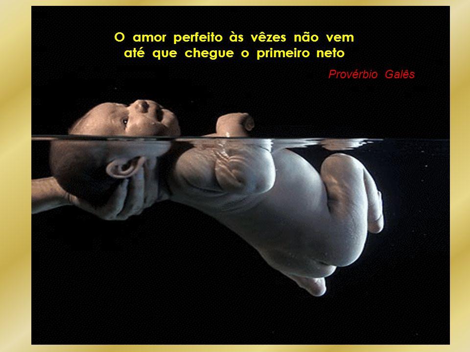 O amor perfeito às vêzes não vem até que chegue o primeiro neto Provérbio Galês
