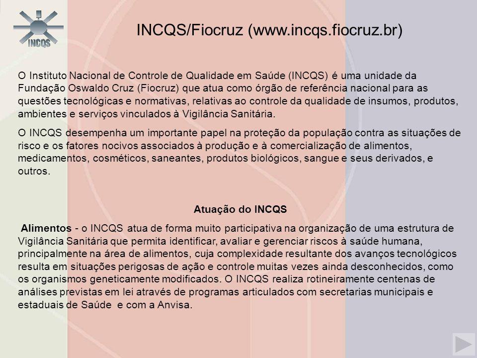 O Instituto Nacional de Controle de Qualidade em Saúde (INCQS) é uma unidade da Fundação Oswaldo Cruz (Fiocruz) que atua como órgão de referência nacional para as questões tecnológicas e normativas, relativas ao controle da qualidade de insumos, produtos, ambientes e serviços vinculados à Vigilância Sanitária.