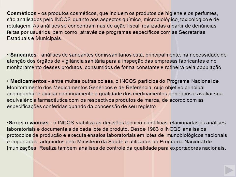 Cosméticos - os produtos cosméticos, que incluem os produtos de higiene e os perfumes, são analisados pelo INCQS quanto aos aspectos químico, microbiológico, toxicológico e de rotulagem.