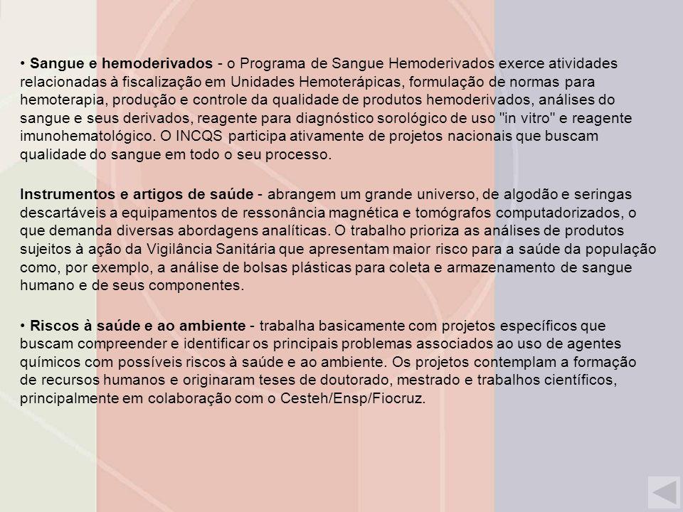 Sangue e hemoderivados - o Programa de Sangue Hemoderivados exerce atividades relacionadas à fiscalização em Unidades Hemoterápicas, formulação de normas para hemoterapia, produção e controle da qualidade de produtos hemoderivados, análises do sangue e seus derivados, reagente para diagnóstico sorológico de uso in vitro e reagente imunohematológico.