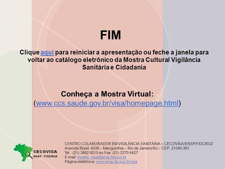 Clique aqui para reiniciar a apresentação ou feche a janela para voltar ao catálogo eletrônico da Mostra Cultural Vigilância Sanitária e Cidadaniaaqui FIM CENTRO COLABORADOR EM VIGILÂNCIA SANITÁRIA – CECOVISA/ENSP/FIOCRUZ Avenida Brasil, 4036 – Manguinhos – Rio de Janeiro/RJ – CEP: 21040-361 Tel.: (21) 3882 9215 ou Fax: (21) 2270 4427 E-mail: mostra_visa@ensp.fiocruz.brmostra_visa@ensp.fiocruz.br Página eletrônica: www.ensp.fiocruz.br/visa www.ensp.fiocruz.br/visa Conheça a Mostra Virtual: (www.ccs.saude.gov.br/visa/homepage.html)www.ccs.saude.gov.br/visa/homepage.html
