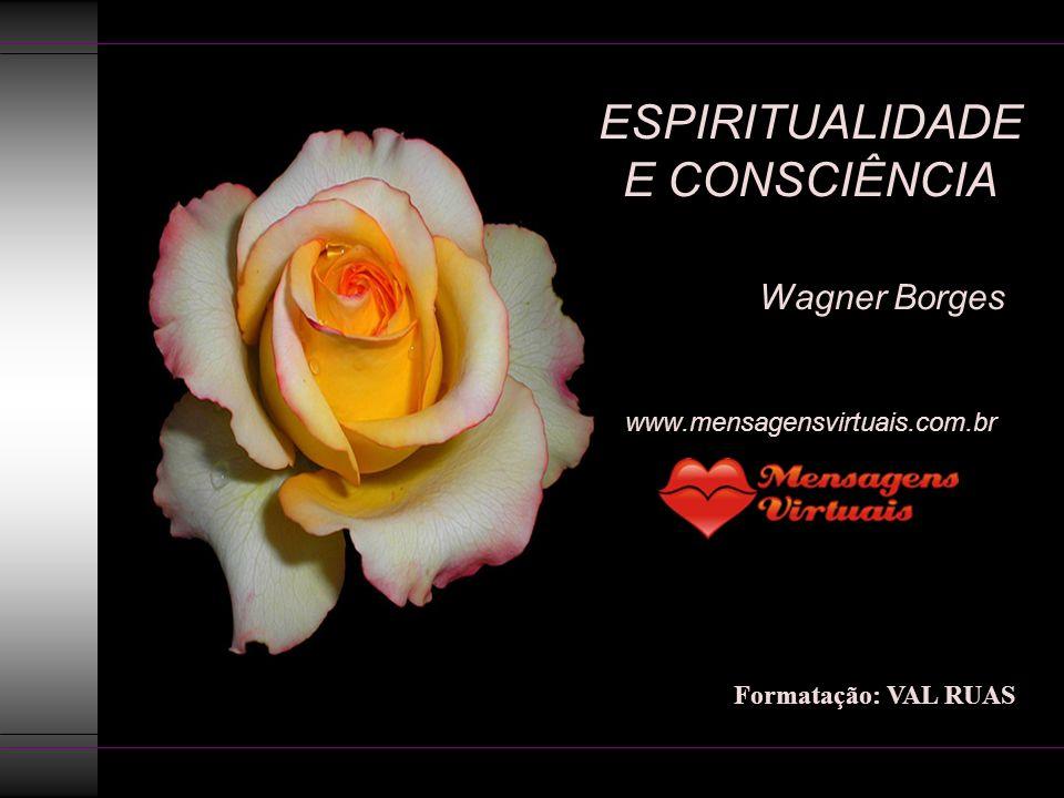 ESPIRITUALIDADE E CONSCIÊNCIA Wagner Borges www.mensagensvirtuais.com.br Formatação: VAL RUAS