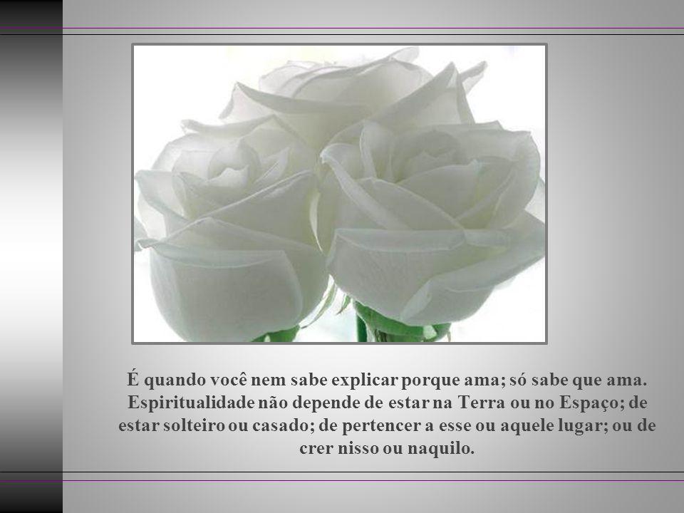 É quando você se alegra, só pelo fato de estar vivo! É quando o seu chacra do coração se abre igual a uma rosa, e você se sente possuído por um amor q