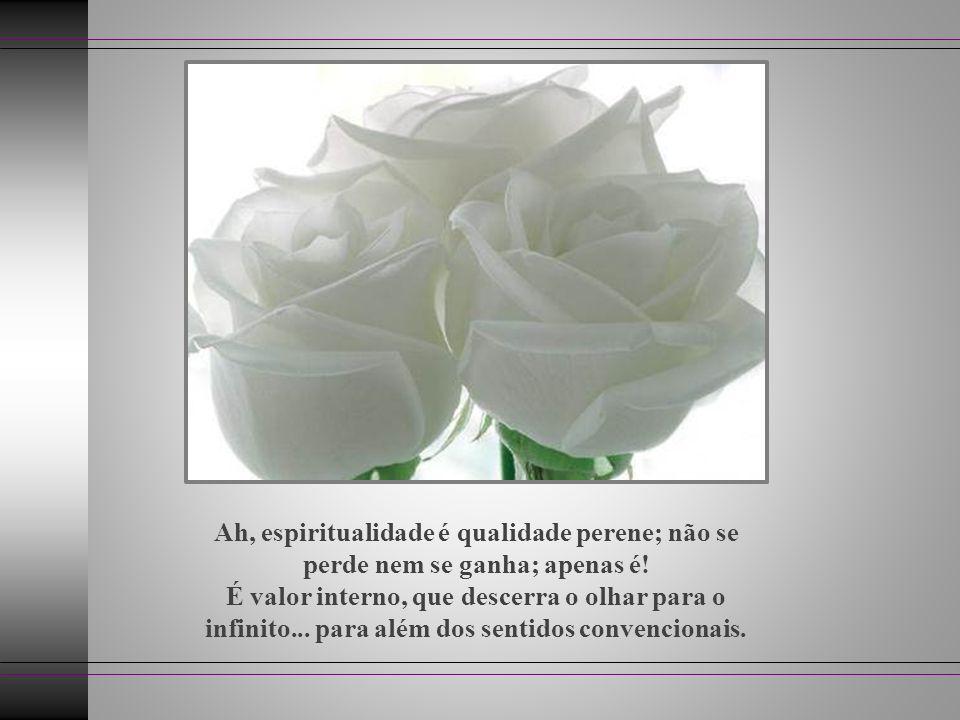 Ah, espiritualidade é qualidade perene; não se perde nem se ganha; apenas é.