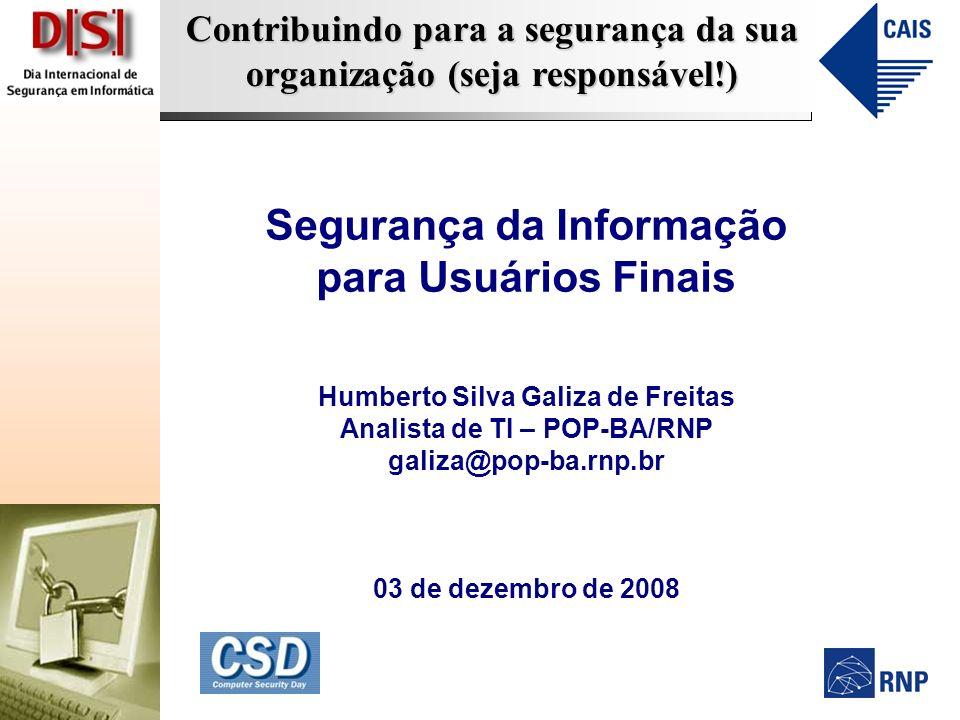 Contribuindo para a segurança da sua organização (seja responsável!) Segurança da Informação para Usuários Finais Humberto Silva Galiza de Freitas Analista de TI – POP-BA/RNP galiza@pop-ba.rnp.br 03 de dezembro de 2008