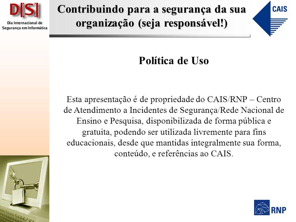 Contribuindo para a segurança da sua organização (seja responsável!) Política de Uso Esta apresentação é de propriedade do CAIS/RNP – Centro de Atendi