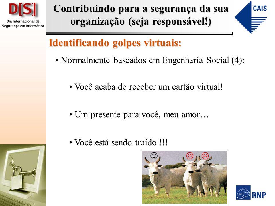 Contribuindo para a segurança da sua organização (seja responsável!) Identificando golpes virtuais: Normalmente baseados em Engenharia Social (4): Voc