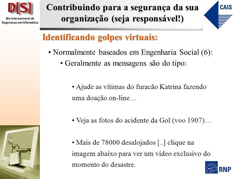 Contribuindo para a segurança da sua organização (seja responsável!) Identificando golpes virtuais: Normalmente baseados em Engenharia Social (6): Ger