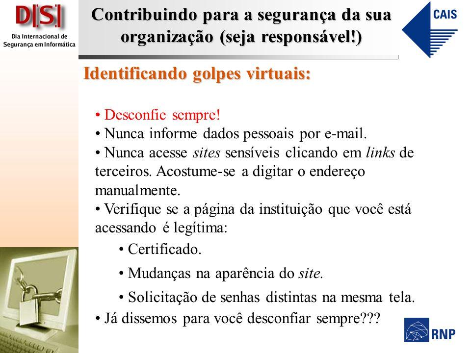 Contribuindo para a segurança da sua organização (seja responsável!) Identificando golpes virtuais: Desconfie sempre! Nunca informe dados pessoais por
