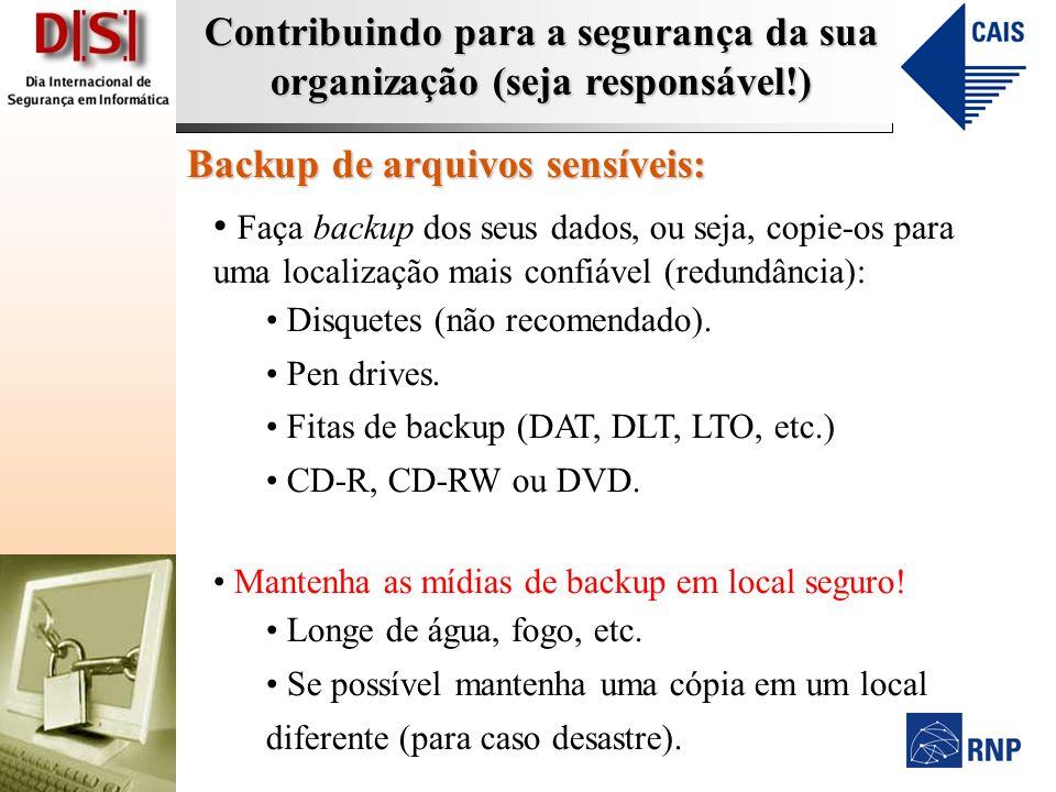 Contribuindo para a segurança da sua organização (seja responsável!) Backup de arquivos sensíveis: Faça backup dos seus dados, ou seja, copie-os para uma localização mais confiável (redundância): Disquetes (não recomendado).