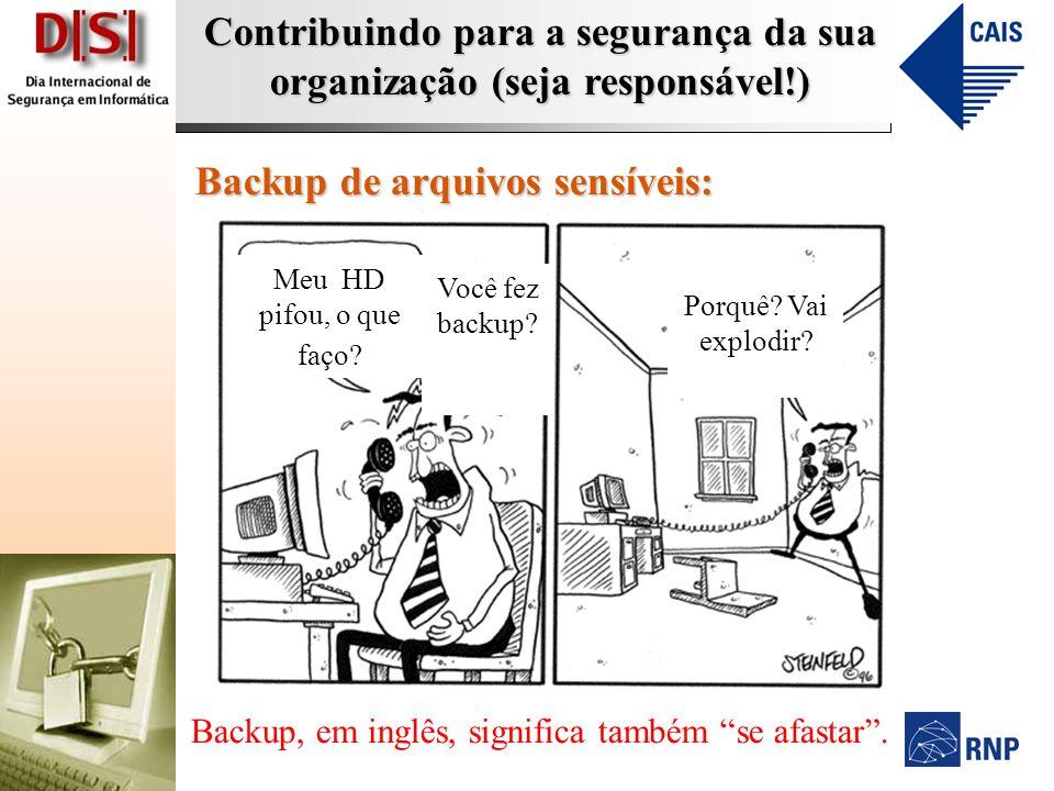 Contribuindo para a segurança da sua organização (seja responsável!) Backup de arquivos sensíveis: Meu HD pifou, o que faço? Você fez backup? Backup,