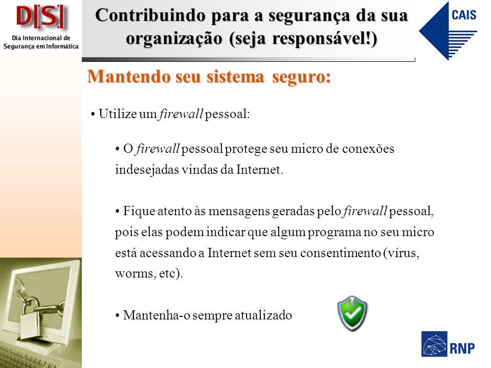 Contribuindo para a segurança da sua organização (seja responsável!) Mantendo seu sistema seguro: Utilize um firewall pessoal: O firewall pessoal protege seu micro de conexões indesejadas vindas da Internet.