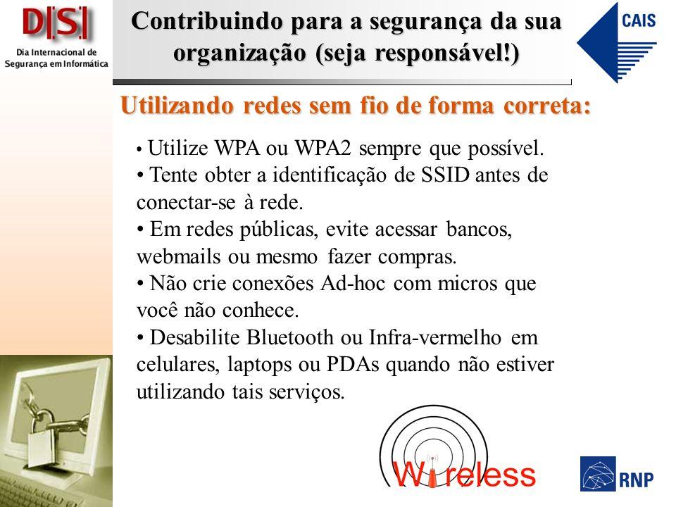 Contribuindo para a segurança da sua organização (seja responsável!) Utilizando redes sem fio de forma correta: Utilize WPA ou WPA2 sempre que possível.