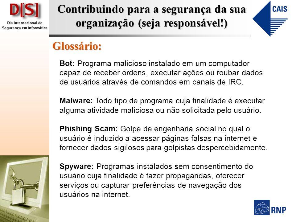 Contribuindo para a segurança da sua organização (seja responsável!) Glossário: Bot: Programa malicioso instalado em um computador capaz de receber ordens, executar ações ou roubar dados de usuários através de comandos em canais de IRC.