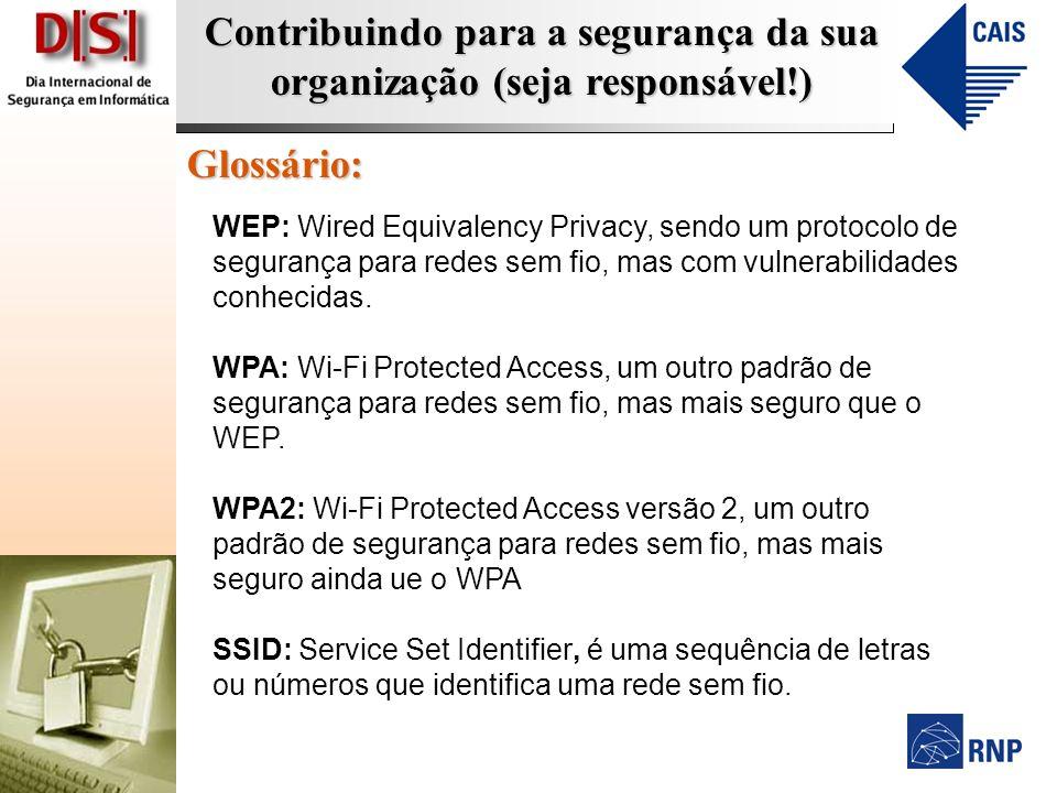Contribuindo para a segurança da sua organização (seja responsável!) Glossário: WEP: Wired Equivalency Privacy, sendo um protocolo de segurança para r