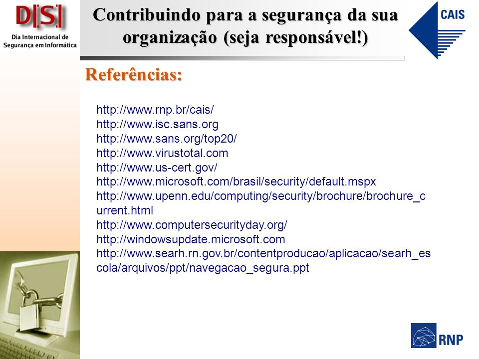Contribuindo para a segurança da sua organização (seja responsável!) Referências: http://www.rnp.br/cais/ http://www.isc.sans.org http://www.sans.org/top20/ http://www.virustotal.com http://www.us-cert.gov/ http://www.microsoft.com/brasil/security/default.mspx http://www.upenn.edu/computing/security/brochure/brochure_c urrent.html http://www.computersecurityday.org/ http://windowsupdate.microsoft.com http://www.searh.rn.gov.br/contentproducao/aplicacao/searh_es cola/arquivos/ppt/navegacao_segura.ppt