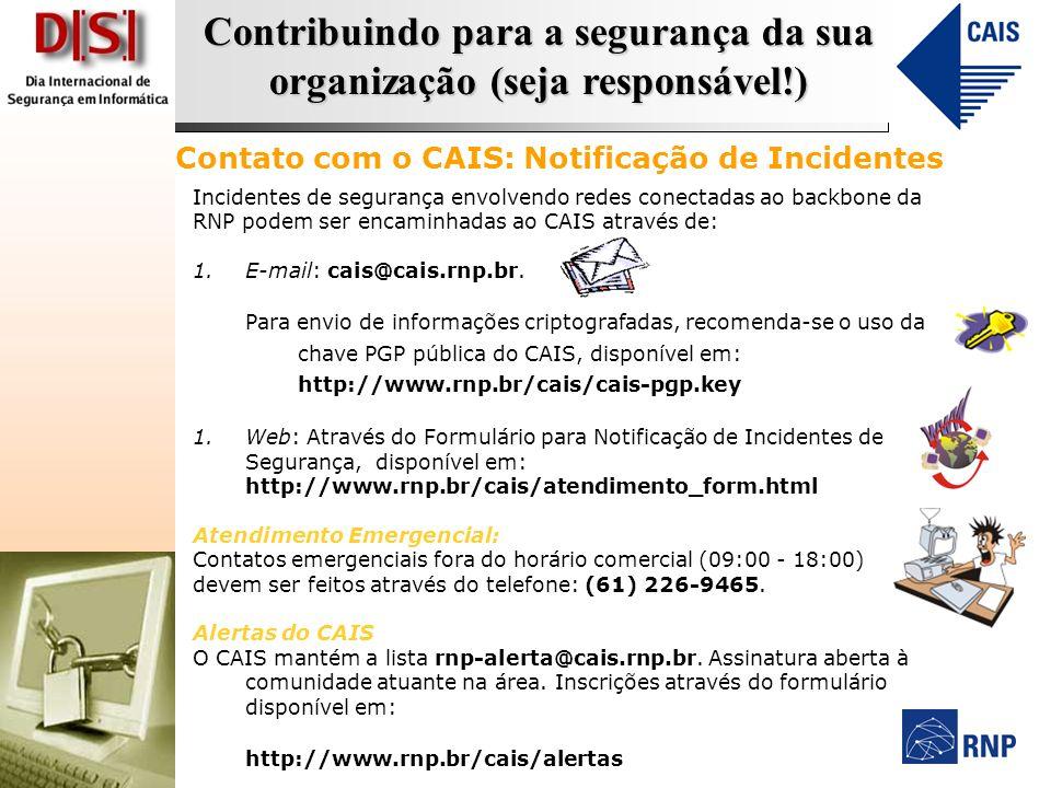 Contribuindo para a segurança da sua organização (seja responsável!) Incidentes de segurança envolvendo redes conectadas ao backbone da RNP podem ser encaminhadas ao CAIS através de: 1.E-mail: cais@cais.rnp.br.