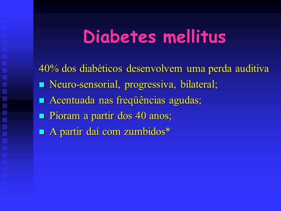 Diabetes mellitus 40% dos diabéticos desenvolvem uma perda auditiva Neuro-sensorial, progressiva, bilateral; Neuro-sensorial, progressiva, bilateral;
