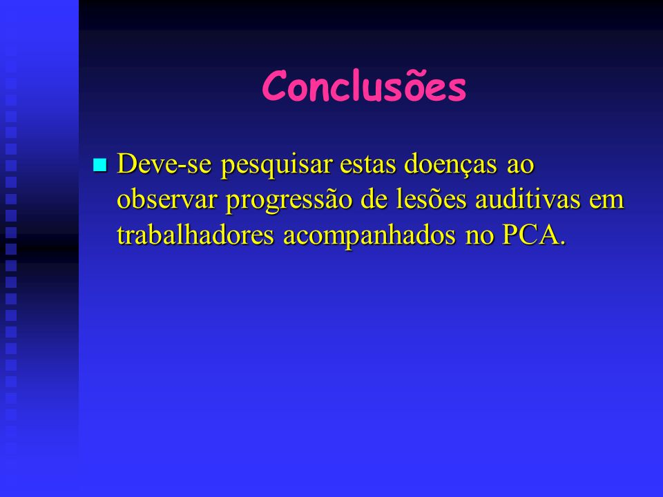 Conclusões Deve-se pesquisar estas doenças ao observar progressão de lesões auditivas em trabalhadores acompanhados no PCA. Deve-se pesquisar estas do