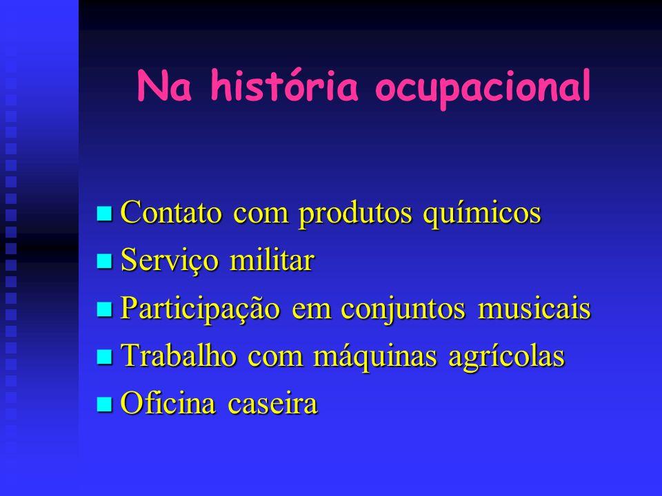 Na história ocupacional Contato com produtos químicos Contato com produtos químicos Serviço militar Serviço militar Participação em conjuntos musicais