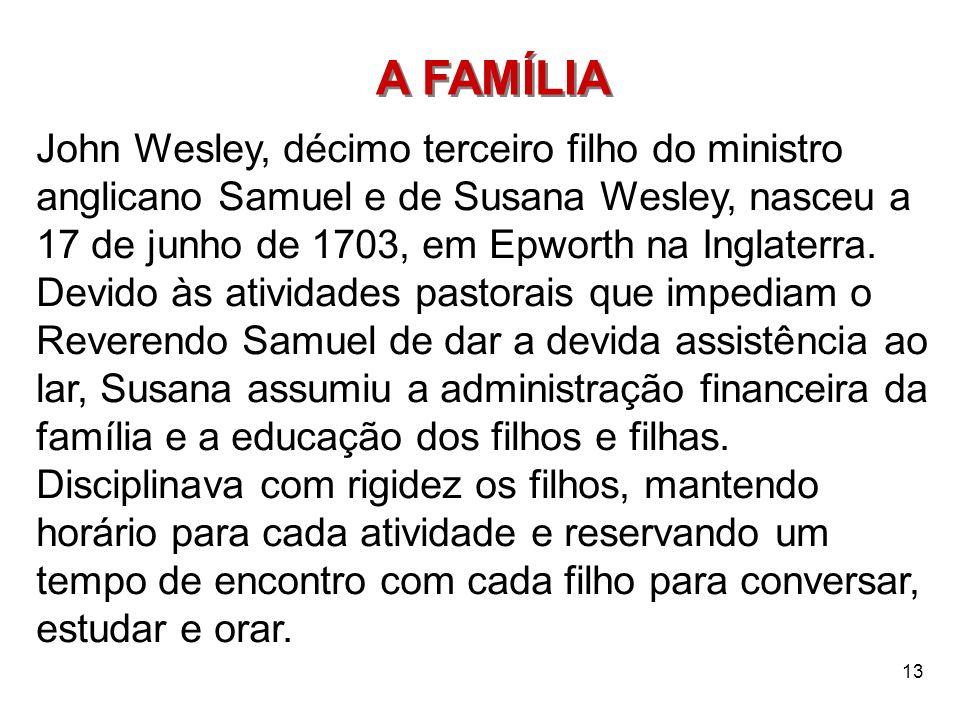 13 A FAMÍLIA John Wesley, décimo terceiro filho do ministro anglicano Samuel e de Susana Wesley, nasceu a 17 de junho de 1703, em Epworth na Inglaterr