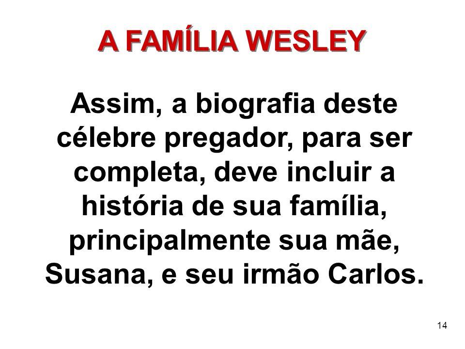 14 A FAMÍLIA WESLEY Assim, a biografia deste célebre pregador, para ser completa, deve incluir a história de sua família, principalmente sua mãe, Susa
