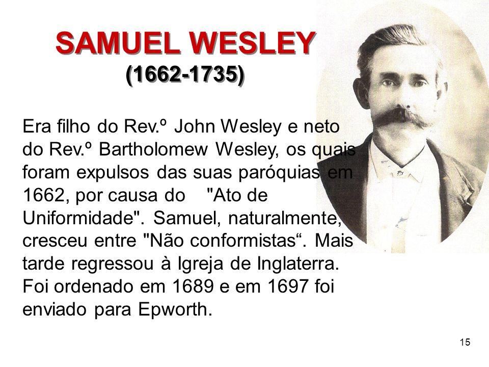 15 SAMUEL WESLEY (1662-1735) SAMUEL WESLEY (1662-1735) Era filho do Rev.º John Wesley e neto do Rev.º Bartholomew Wesley, os quais foram expulsos das