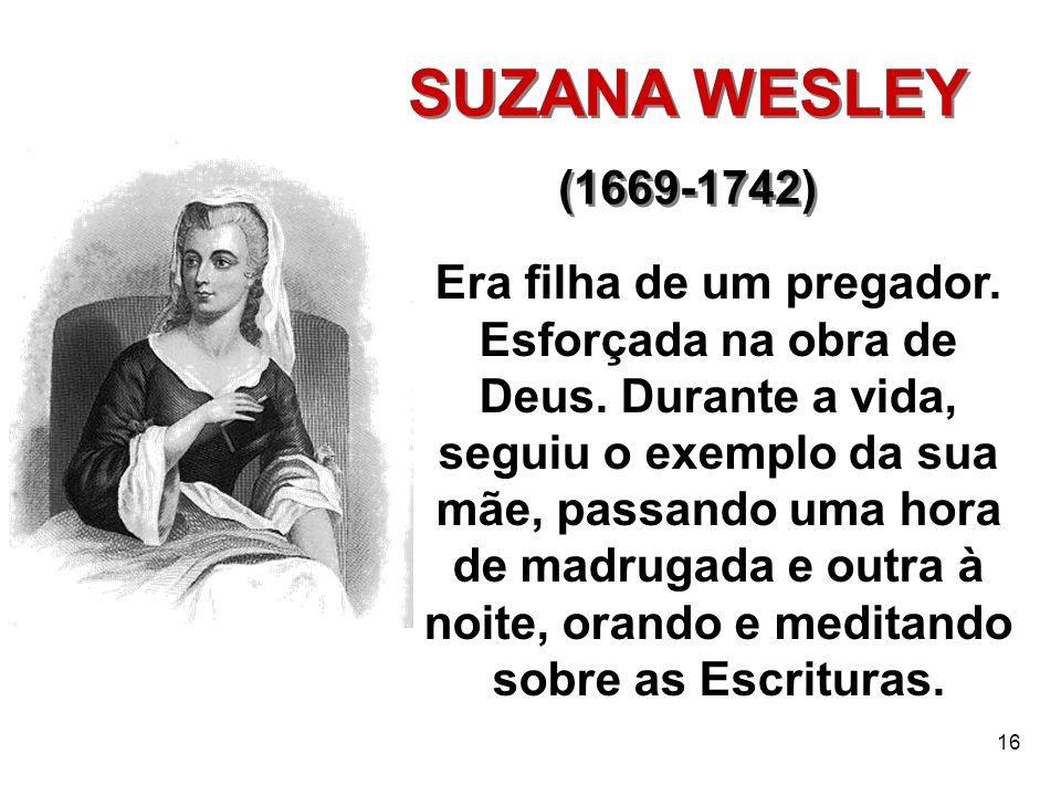 16 SUZANA WESLEY (1669-1742) SUZANA WESLEY (1669-1742) Era filha de um pregador. Esforçada na obra de Deus. Durante a vida, seguiu o exemplo da sua mã