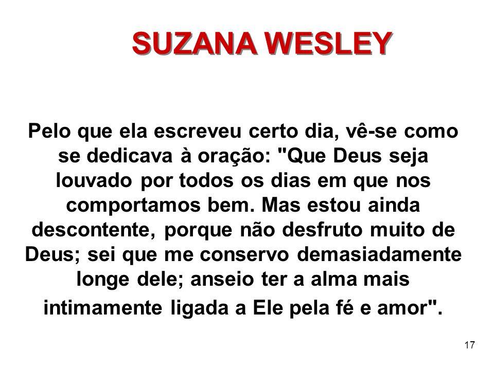 17 SUZANA WESLEY Pelo que ela escreveu certo dia, vê-se como se dedicava à oração: